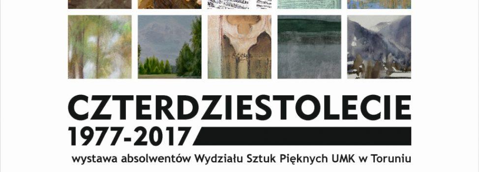 """""""Czterdziestolecie 1977-2017"""" – wystawa absolwentów Wydziału Sztuk Pięknych UMK w Toruniu"""