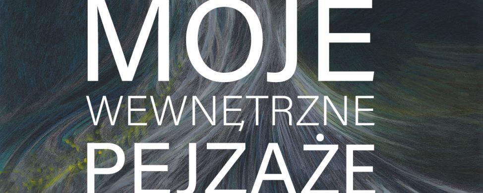 """""""MOJE  WEWNĘTRZNE PEJZAŻE"""" – Joanna Strzelecka-Traczykowska"""